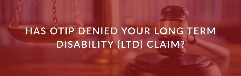 Has OTIP Denied your Long Term Disability (LTD) Claim?