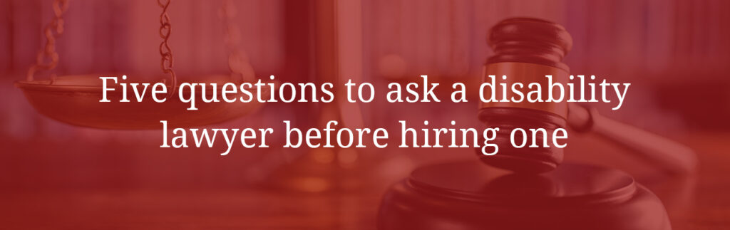 Five questions to ask a disability lawyer before hiring one
