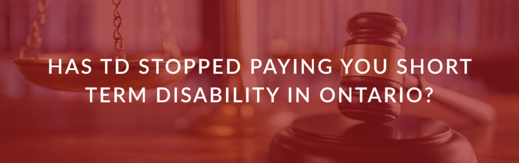 HAS TD STOPPED PAYING YOU SHORT TERM DISABILITY IN ONTARIO?