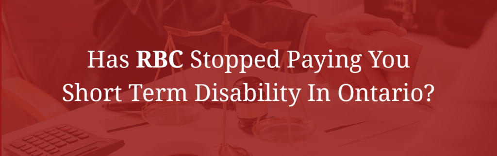 HAS RBC STOPPED PAYING YOU SHORT TERM DISABILITY IN ONTARIO?