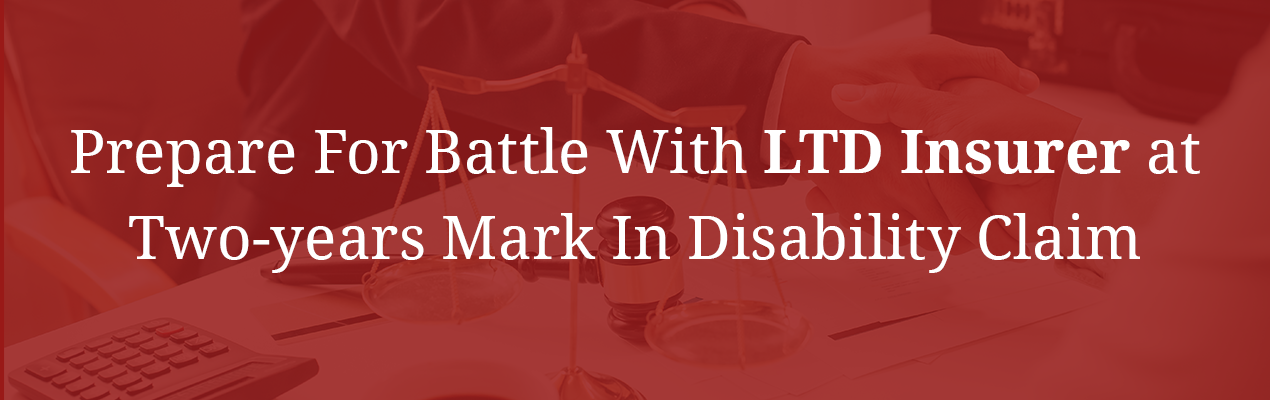 Prepare for battle with LTD insurer at two-year mark in disability claim